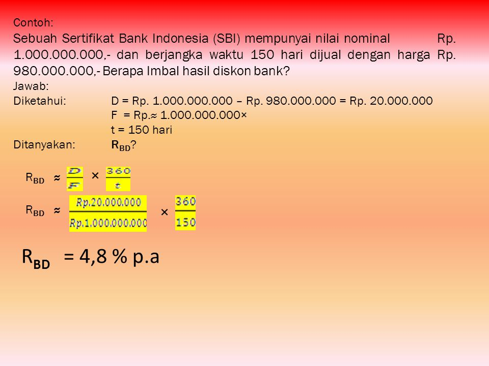 Contoh: Sebuah Sertifikat Bank Indonesia (SBI) mempunyai nilai nominal Rp. 1.000.000.000,- dan berjangka waktu 150 hari dijual dengan harga Rp. 980.00
