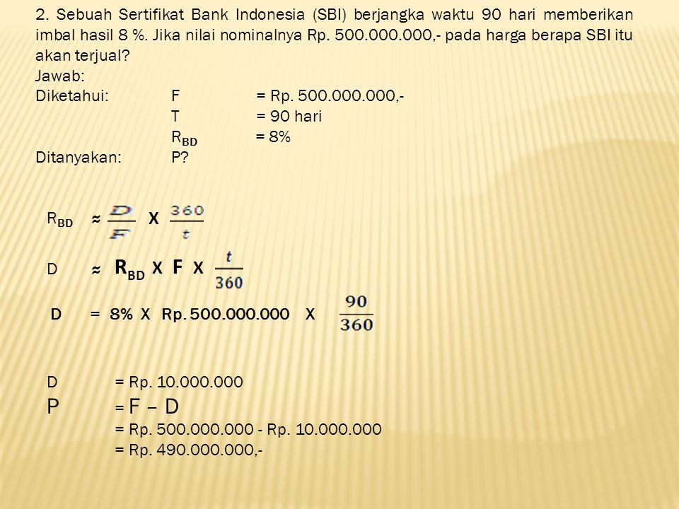 2. Sebuah Sertifikat Bank Indonesia (SBI) berjangka waktu 90 hari memberikan imbal hasil 8 %. Jika nilai nominalnya Rp. 500.000.000,- pada harga berap