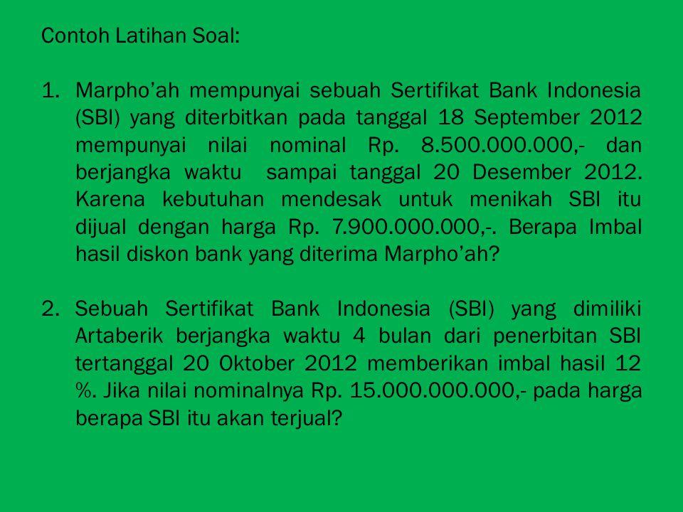 Contoh Latihan Soal: 1.Marpho'ah mempunyai sebuah Sertifikat Bank Indonesia (SBI) yang diterbitkan pada tanggal 18 September 2012 mempunyai nilai nomi