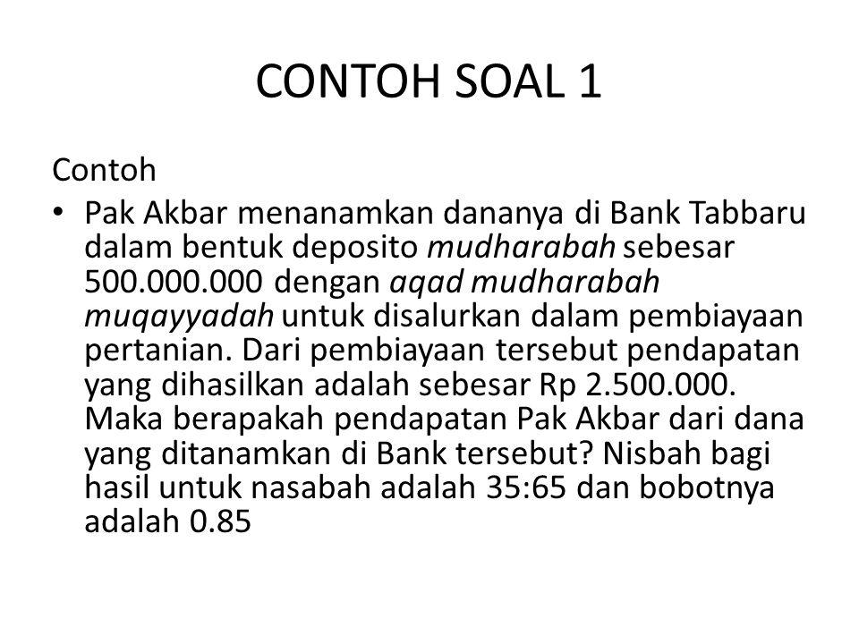 CONTOH SOAL 1 Contoh Pak Akbar menanamkan dananya di Bank Tabbaru dalam bentuk deposito mudharabah sebesar 500.000.000 dengan aqad mudharabah muqayyad