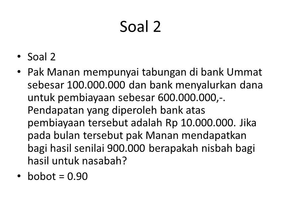 Soal 2 Pak Manan mempunyai tabungan di bank Ummat sebesar 100.000.000 dan bank menyalurkan dana untuk pembiayaan sebesar 600.000.000,-. Pendapatan yan
