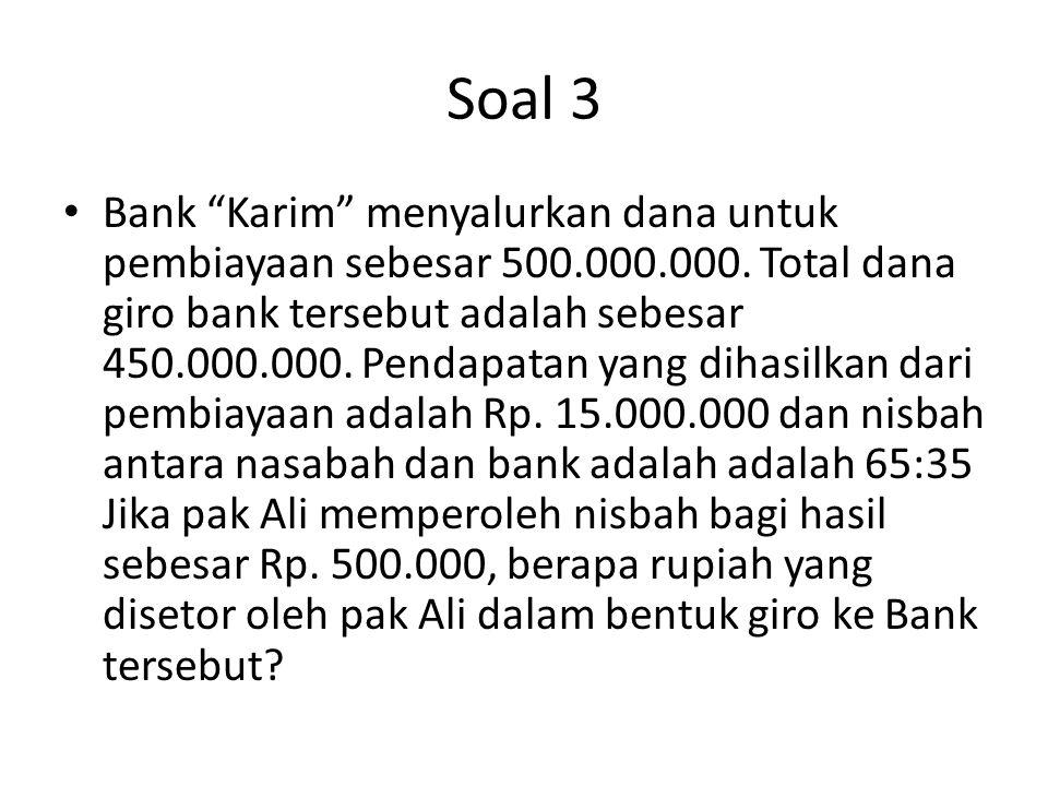 """Soal 3 Bank """"Karim"""" menyalurkan dana untuk pembiayaan sebesar 500.000.000. Total dana giro bank tersebut adalah sebesar 450.000.000. Pendapatan yang d"""