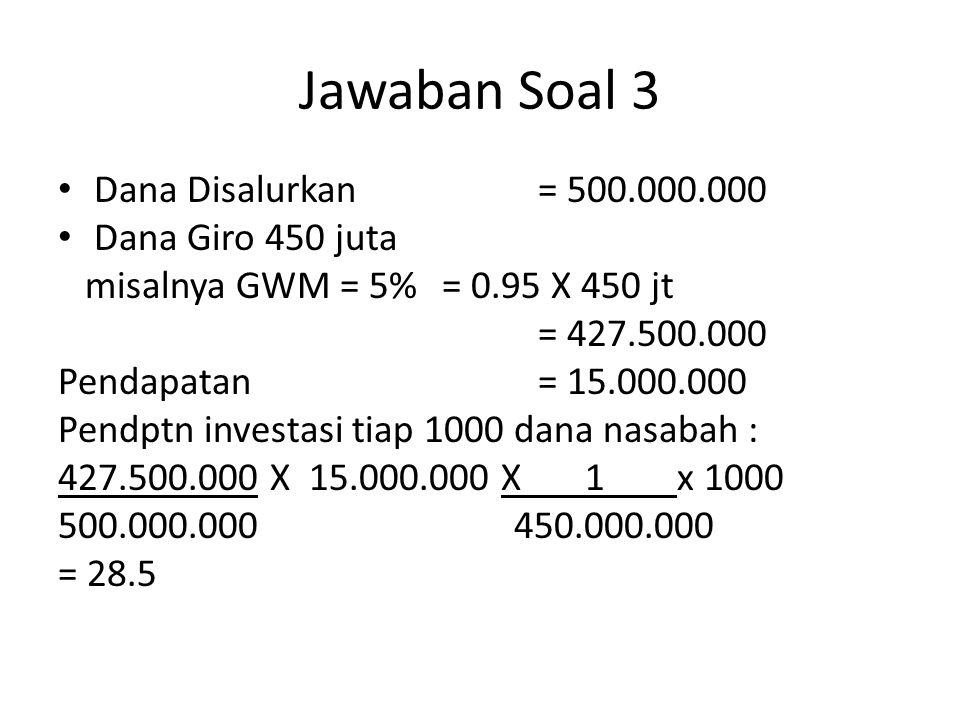 Jawaban Soal 3 Dana Disalurkan = 500.000.000 Dana Giro 450 juta misalnya GWM = 5%= 0.95 X 450 jt = 427.500.000 Pendapatan= 15.000.000 Pendptn investas