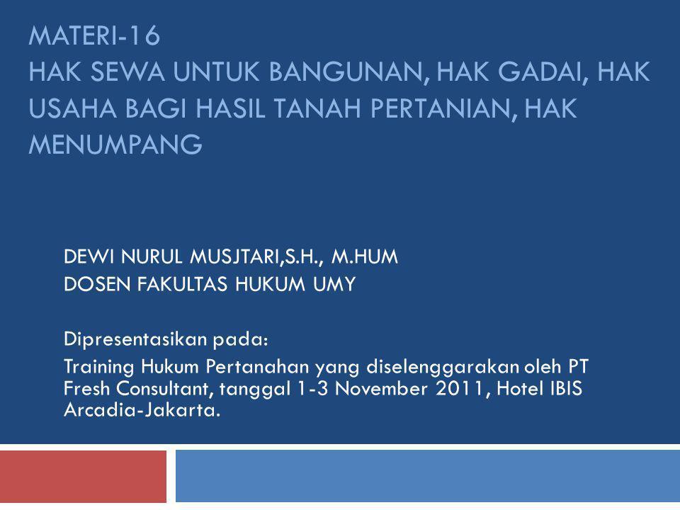 MATERI-16 HAK SEWA UNTUK BANGUNAN, HAK GADAI, HAK USAHA BAGI HASIL TANAH PERTANIAN, HAK MENUMPANG DEWI NURUL MUSJTARI,S.H., M.HUM DOSEN FAKULTAS HUKUM UMY Dipresentasikan pada: Training Hukum Pertanahan yang diselenggarakan oleh PT Fresh Consultant, tanggal 1-3 November 2011, Hotel IBIS Arcadia-Jakarta.