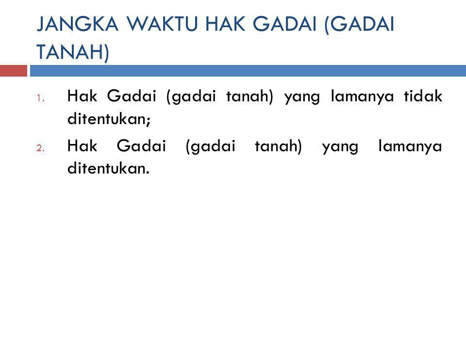 JANGKA WAKTU HAK GADAI (GADAI TANAH) 1.Hak Gadai (gadai tanah) yang lamanya tidak ditentukan; 2.