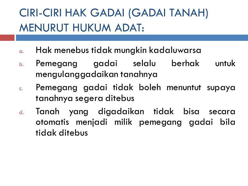 CIRI-CIRI HAK GADAI (GADAI TANAH) MENURUT HUKUM ADAT: a.