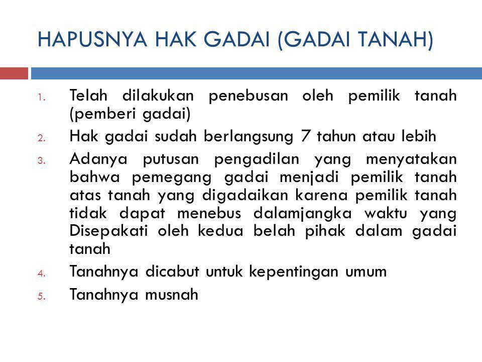 HAPUSNYA HAK GADAI (GADAI TANAH) 1.Telah dilakukan penebusan oleh pemilik tanah (pemberi gadai) 2.