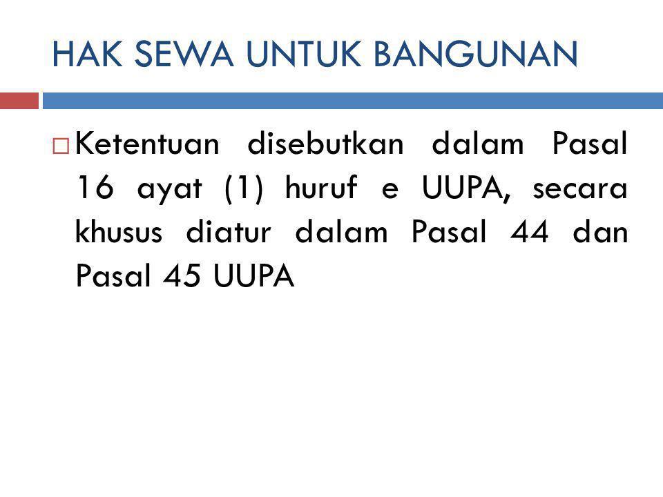 HAK SEWA UNTUK BANGUNAN  Ketentuan disebutkan dalam Pasal 16 ayat (1) huruf e UUPA, secara khusus diatur dalam Pasal 44 dan Pasal 45 UUPA