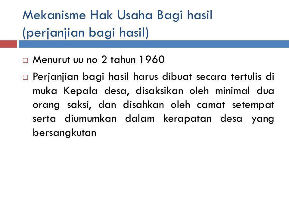 Mekanisme Hak Usaha Bagi hasil (perjanjian bagi hasil)  Menurut uu no 2 tahun 1960  Perjanjian bagi hasil harus dibuat secara tertulis di muka Kepala desa, disaksikan oleh minimal dua orang saksi, dan disahkan oleh camat setempat serta diumumkan dalam kerapatan desa yang bersangkutan