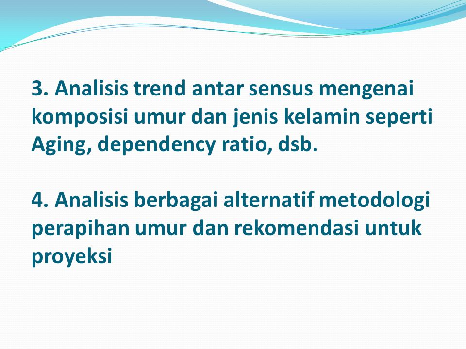 3. Analisis trend antar sensus mengenai komposisi umur dan jenis kelamin seperti Aging, dependency ratio, dsb. 4. Analisis berbagai alternatif metodol