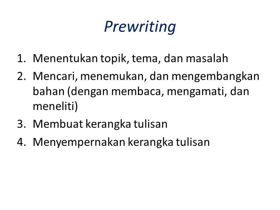 Prewriting 1.Menentukan topik, tema, dan masalah 2.Mencari, menemukan, dan mengembangkan bahan (dengan membaca, mengamati, dan meneliti) 3.Membuat ker