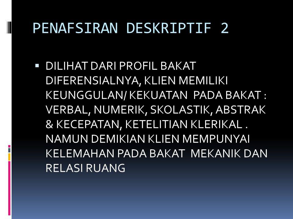 PENAFSIRAN DESKRIPTIF 2  DILIHAT DARI PROFIL BAKAT DIFERENSIALNYA, KLIEN MEMILIKI KEUNGGULAN/ KEKUATAN PADA BAKAT : VERBAL, NUMERIK, SKOLASTIK, ABSTR