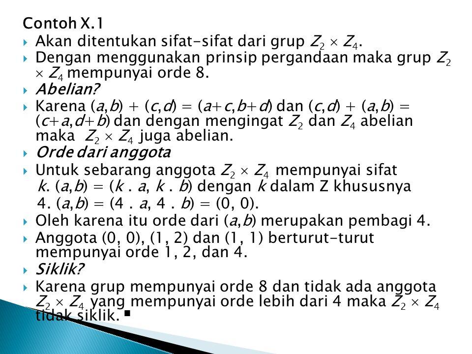 Contoh X.1  Akan ditentukan sifat-sifat dari grup Z 2  Z 4.  Dengan menggunakan prinsip pergandaan maka grup Z 2  Z 4 mempunyai orde 8.  Abelian?