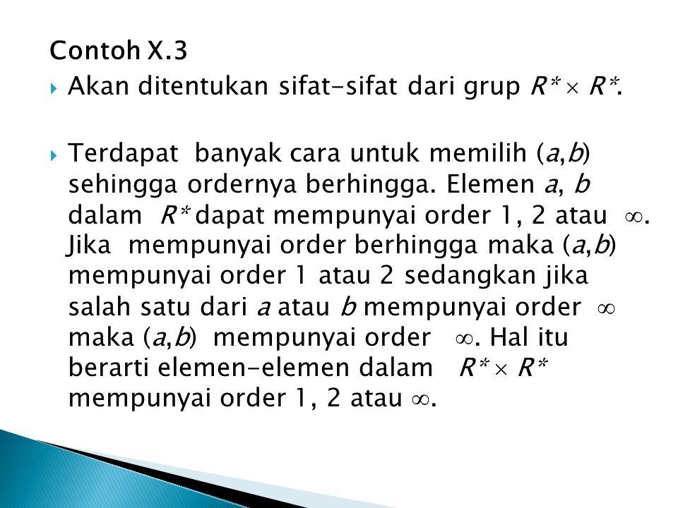 Contoh X.3  Akan ditentukan sifat-sifat dari grup R*  R*.  Terdapat banyak cara untuk memilih (a,b) sehingga ordernya berhingga. Elemen a, b dalam