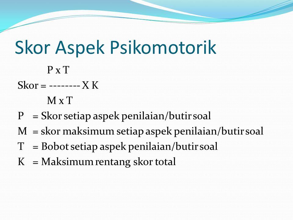 Skor Aspek Psikomotorik P x T Skor = -------- X K M x T P = Skor setiap aspek penilaian/butir soal M= skor maksimum setiap aspek penilaian/butir soal T= Bobot setiap aspek penilaian/butir soal K= Maksimum rentang skor total