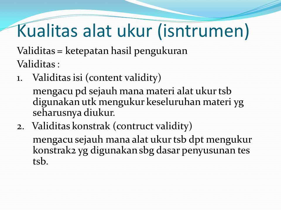 Kualitas alat ukur (isntrumen) Validitas = ketepatan hasil pengukuran Validitas : 1. Validitas isi (content validity) mengacu pd sejauh mana materi al