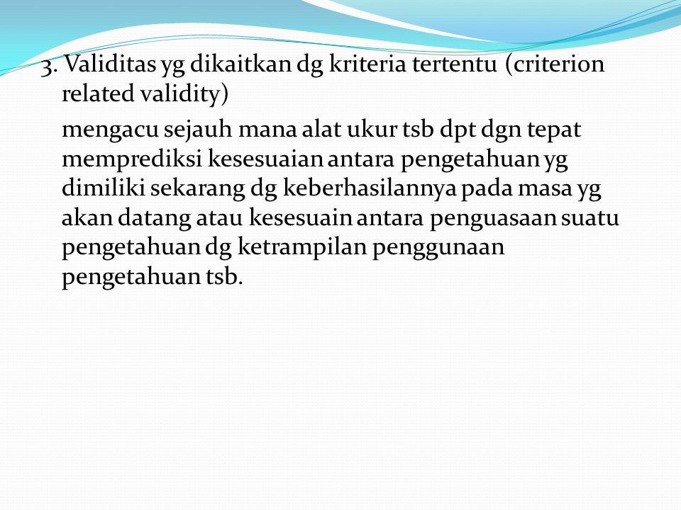 3. Validitas yg dikaitkan dg kriteria tertentu (criterion related validity) mengacu sejauh mana alat ukur tsb dpt dgn tepat memprediksi kesesuaian ant