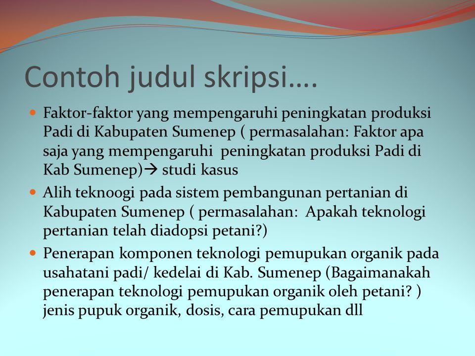 Contoh judul skripsi…. Faktor-faktor yang mempengaruhi peningkatan produksi Padi di Kabupaten Sumenep ( permasalahan: Faktor apa saja yang mempengaruh