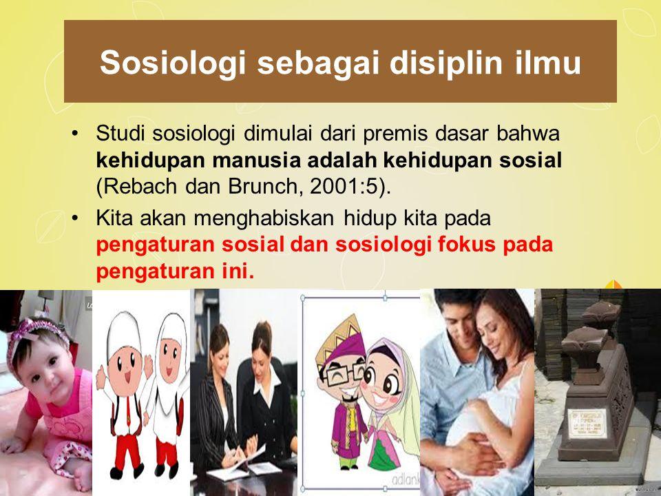 Sosiologi sebagai disiplin ilmu Studi sosiologi dimulai dari premis dasar bahwa kehidupan manusia adalah kehidupan sosial (Rebach dan Brunch, 2001:5).