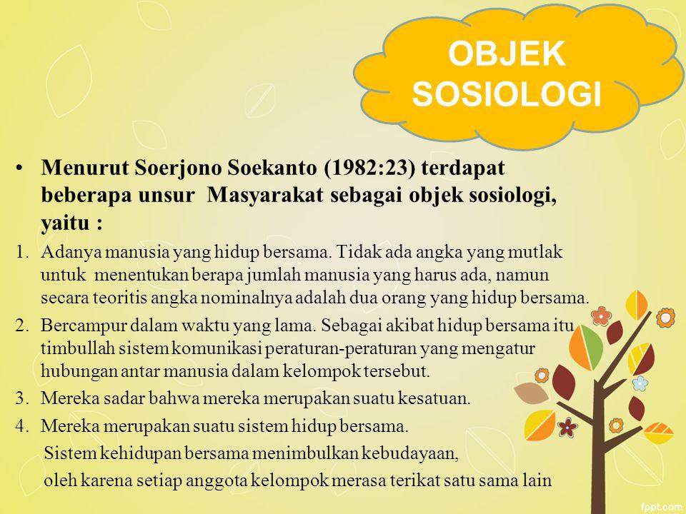 Menurut Soerjono Soekanto (1982:23) terdapat beberapa unsur Masyarakat sebagai objek sosiologi, yaitu : 1.Adanya manusia yang hidup bersama. Tidak ada
