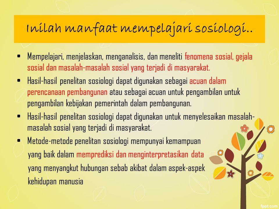 Inilah manfaat mempelajari sosiologi.. Mempelajari, menjelaskan, menganalisis, dan meneliti fenomena sosial, gejala sosial dan masalah-masalah sosial