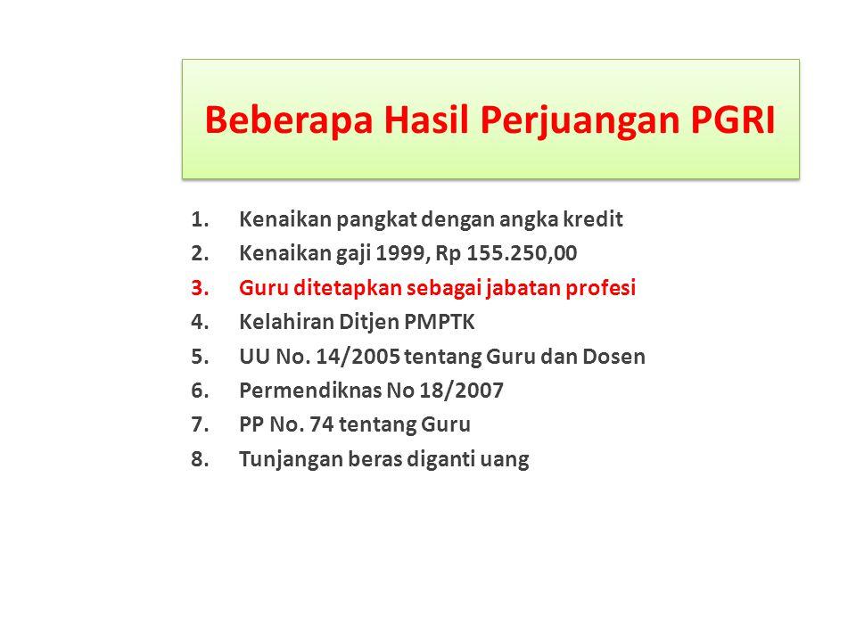 Beberapa Hasil Perjuangan PGRI 1.Kenaikan pangkat dengan angka kredit 2.Kenaikan gaji 1999, Rp 155.250,00 3.Guru ditetapkan sebagai jabatan profesi 4.Kelahiran Ditjen PMPTK 5.UU No.