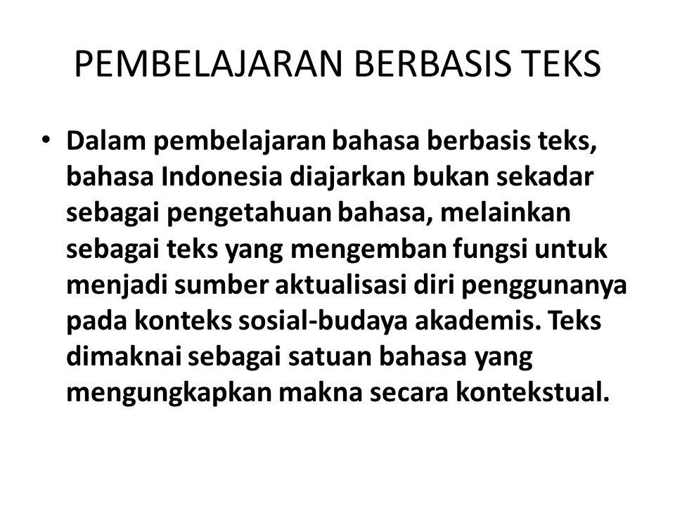 PEMBELAJARAN BERBASIS TEKS Dalam pembelajaran bahasa berbasis teks, bahasa Indonesia diajarkan bukan sekadar sebagai pengetahuan bahasa, melainkan sebagai teks yang mengemban fungsi untuk menjadi sumber aktualisasi diri penggunanya pada konteks sosial-budaya akademis.