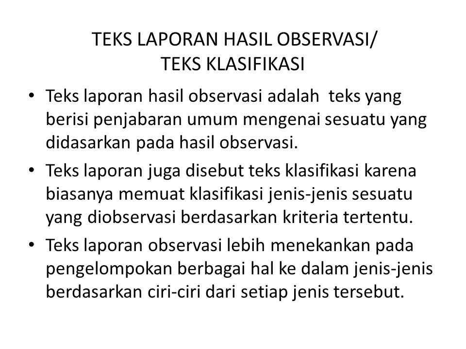 TEKS LAPORAN HASIL OBSERVASI/ TEKS KLASIFIKASI Teks laporan hasil observasi adalah teks yang berisi penjabaran umum mengenai sesuatu yang didasarkan pada hasil observasi.