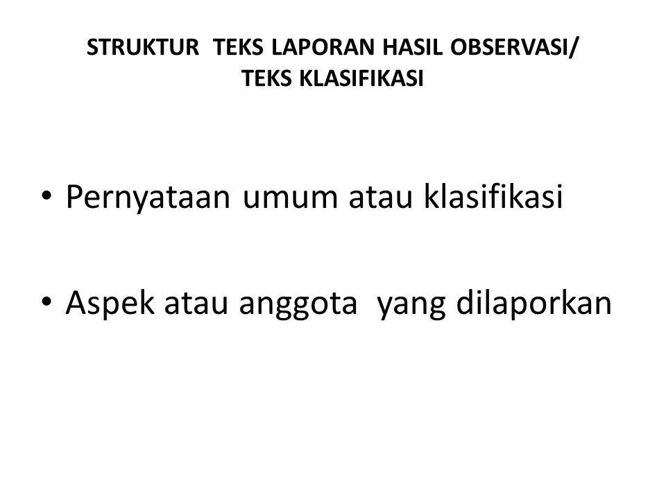 STRUKTUR TEKS LAPORAN HASIL OBSERVASI/ TEKS KLASIFIKASI Pernyataan umum atau klasifikasi Aspek atau anggota yang dilaporkan