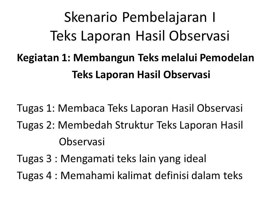 Skenario Pembelajaran I Teks Laporan Hasil Observasi Kegiatan 1: Membangun Teks melalui Pemodelan Teks Laporan Hasil Observasi Tugas 1: Membaca Teks Laporan Hasil Observasi Tugas 2: Membedah Struktur Teks Laporan Hasil Observasi Tugas 3 : Mengamati teks lain yang ideal Tugas 4 : Memahami kalimat definisi dalam teks