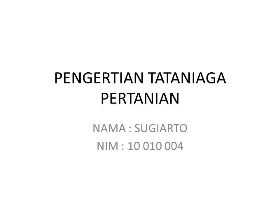 PENGERTIAN TATANIAGA PERTANIAN NAMA : SUGIARTO NIM : 10 010 004