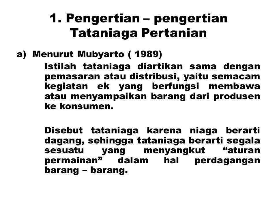 1. Pengertian – pengertian Tataniaga Pertanian a)Menurut Mubyarto ( 1989) Istilah tataniaga diartikan sama dengan pemasaran atau distribusi, yaitu sem