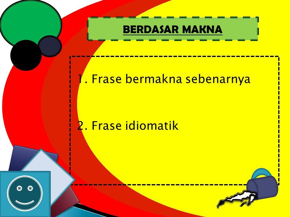1. Frase bermakna sebenarnya 2. Frase idiomatik BERDASAR MAKNA