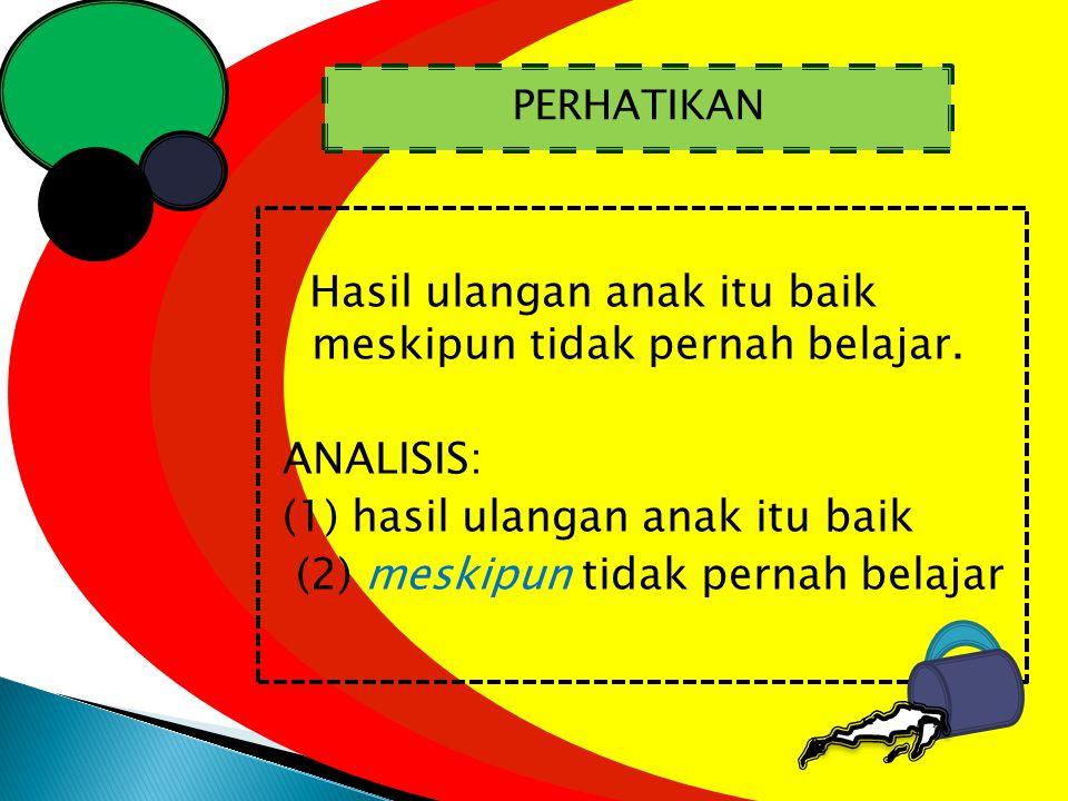 Hasil ulangan anak itu baik meskipun tidak pernah belajar. ANALISIS: (1) hasil ulangan anak itu baik (2) meskipun tidak pernah belajar PERHATIKAN