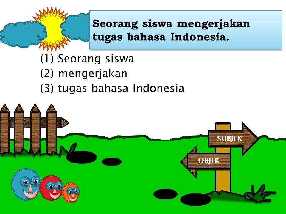 Seorang siswa mengerjakan tugas bahasa Indonesia. (1) Seorang siswa (2) mengerjakan (3) tugas bahasa Indonesia SUBJEK OBJEK