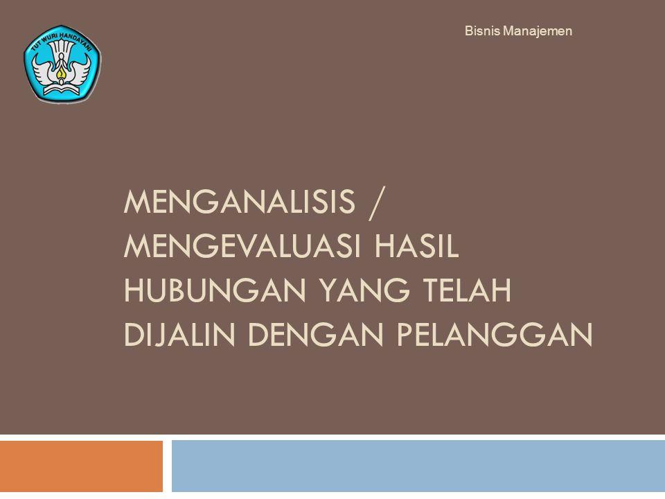 MENGANALISIS / MENGEVALUASI HASIL HUBUNGAN YANG TELAH DIJALIN DENGAN PELANGGAN Bisnis Manajemen