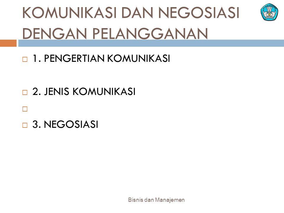 KOMUNIKASI DAN NEGOSIASI DENGAN PELANGGANAN  1. PENGERTIAN KOMUNIKASI  2. JENIS KOMUNIKASI   3. NEGOSIASI Bisnis dan Manajemen