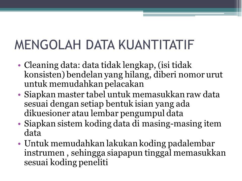 MENGOLAH DATA KUANTITATIF Cleaning data: data tidak lengkap, (isi tidak konsisten) bendelan yang hilang, diberi nomor urut untuk memudahkan pelacakan