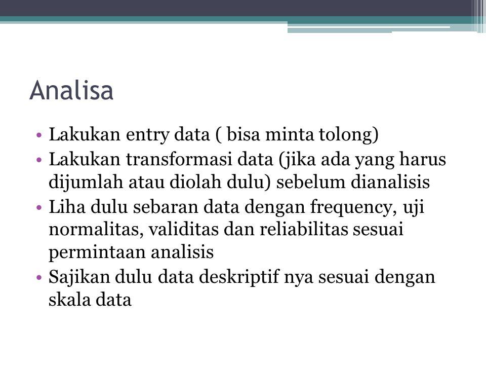 Analisa Lakukan entry data ( bisa minta tolong) Lakukan transformasi data (jika ada yang harus dijumlah atau diolah dulu) sebelum dianalisis Liha dulu
