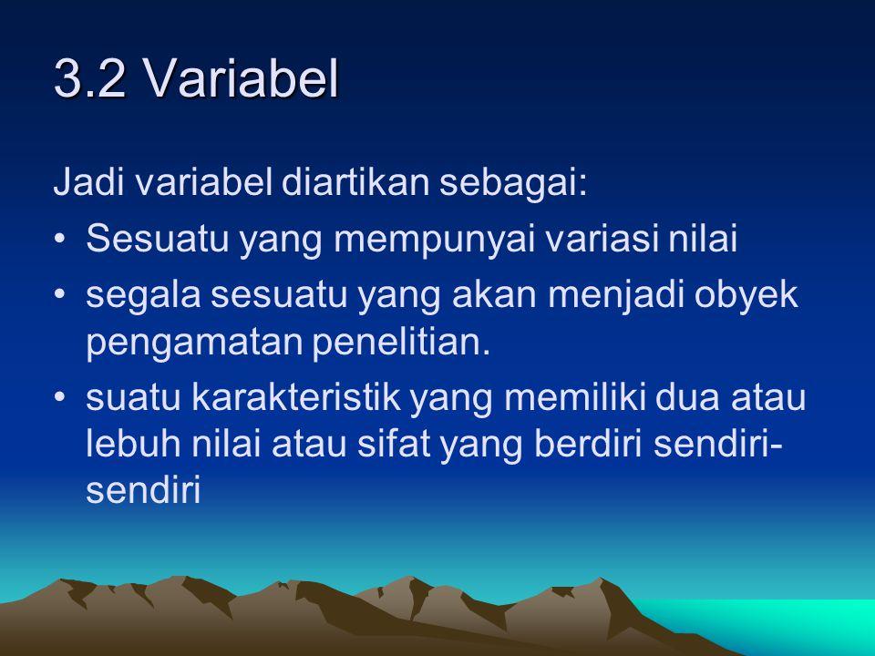 3.2 Variabel Jadi variabel diartikan sebagai: Sesuatu yang mempunyai variasi nilai segala sesuatu yang akan menjadi obyek pengamatan penelitian. suatu