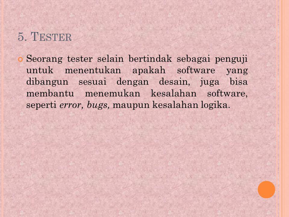5. T ESTER Seorang tester selain bertindak sebagai penguji untuk menentukan apakah software yang dibangun sesuai dengan desain, juga bisa membantu men