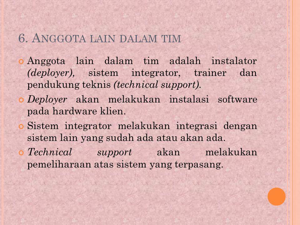 6. A NGGOTA LAIN DALAM TIM Anggota lain dalam tim adalah instalator (deployer), sistem integrator, trainer dan pendukung teknis (technical support). D