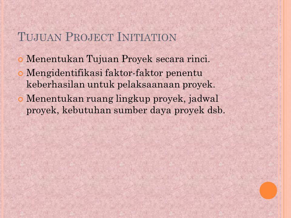 T UJUAN P ROJECT I NITIATION Menentukan Tujuan Proyek secara rinci.