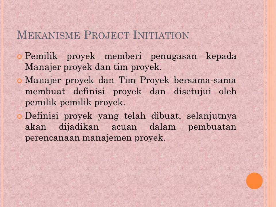 M EKANISME P ROJECT I NITIATION Pemilik proyek memberi penugasan kepada Manajer proyek dan tim proyek.
