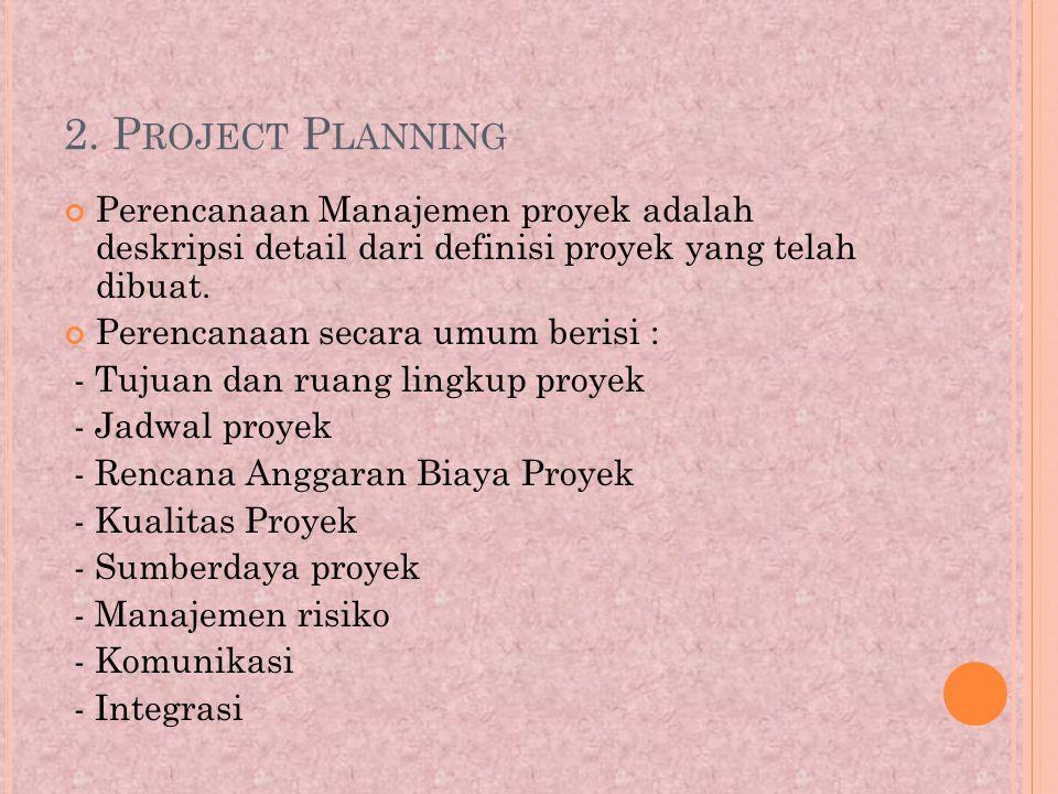2. P ROJECT P LANNING Perencanaan Manajemen proyek adalah deskripsi detail dari definisi proyek yang telah dibuat. Perencanaan secara umum berisi : -