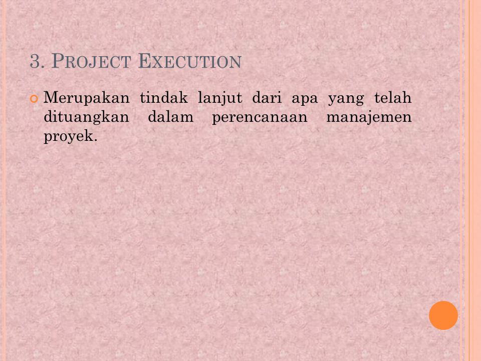 3. P ROJECT E XECUTION Merupakan tindak lanjut dari apa yang telah dituangkan dalam perencanaan manajemen proyek.