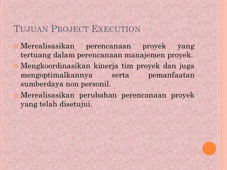 T UJUAN P ROJECT E XECUTION Merealisasikan perencanaan proyek yang tertuang dalam perencanaan manajemen proyek.