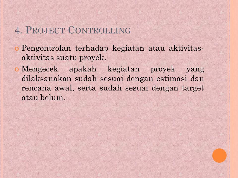 4.P ROJECT C ONTROLLING Pengontrolan terhadap kegiatan atau aktivitas- aktivitas suatu proyek.