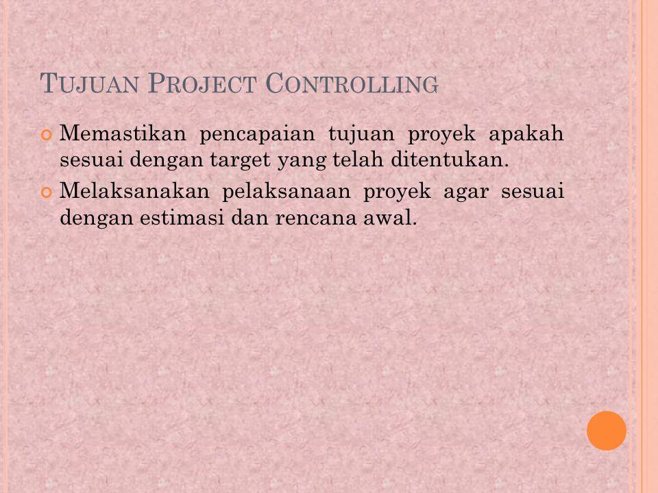 T UJUAN P ROJECT C ONTROLLING Memastikan pencapaian tujuan proyek apakah sesuai dengan target yang telah ditentukan.
