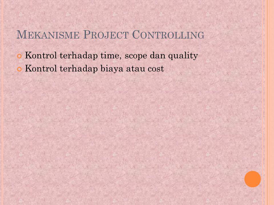 M EKANISME P ROJECT C ONTROLLING Kontrol terhadap time, scope dan quality Kontrol terhadap biaya atau cost